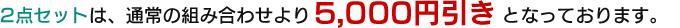 2点セットは、通常の組み合わせより5,000円引きとなっております。